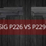 Sig P226 vs P229 - Which Is A Better Choice?